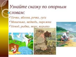 Узнайте сказку по опорным словам: Печка, яблоня, речка, гуси Машенька, медвед