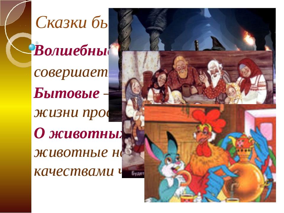 Сказки бывают: Волшебные – когда в сказке совершается волшебство Бытовые – ра...
