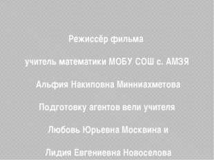 Режиссёр фильма учитель математики МОБУ СОШ с. АМЗЯ Альфия Накиповна Минниах