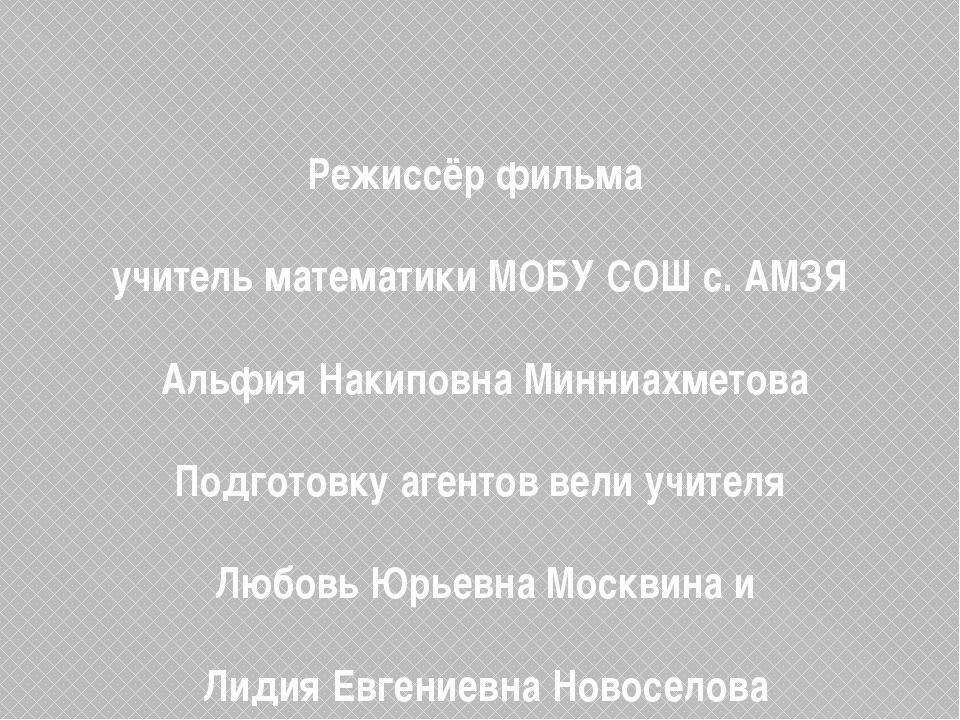 Режиссёр фильма учитель математики МОБУ СОШ с. АМЗЯ Альфия Накиповна Минниах...
