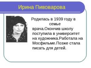 Ирина Пивоварова Родилась в 1939 году в семье врача.Окончив школу поступила в