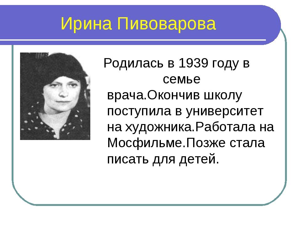 Ирина Пивоварова Родилась в 1939 году в семье врача.Окончив школу поступила в...