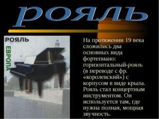 На протяжении 19 века сложились два основных вида фортепиано: горизонтальный