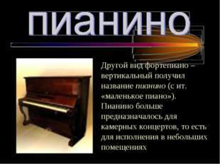 Другой вид фортепиано – вертикальный получил название пианино (с ит. «маленьк