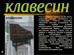 Уже на первых порах,в 15-16 веках, клавесин сильно отличался от клавикорда.