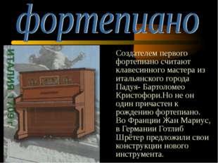 Создателем первого фортепиано считают клавесинного мастера из итальянского г
