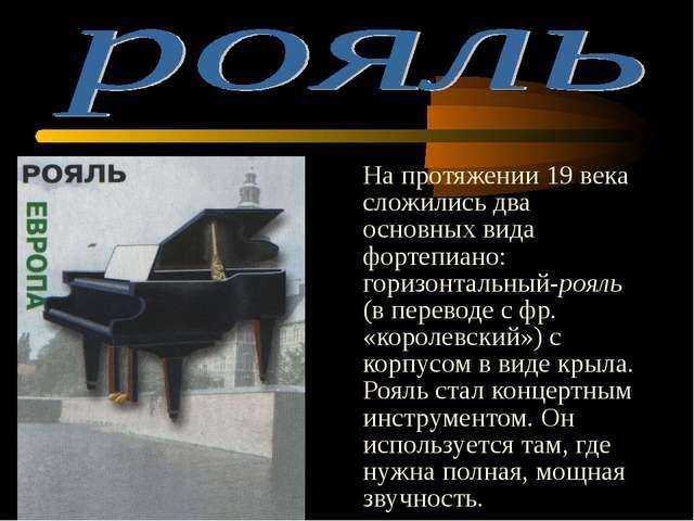 На протяжении 19 века сложились два основных вида фортепиано: горизонтальный...
