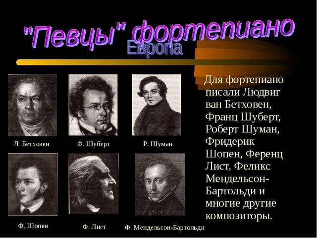 Для фортепиано писали Людвиг ван Бетховен, Франц Шуберт,Роберт Шуман, Фриде...