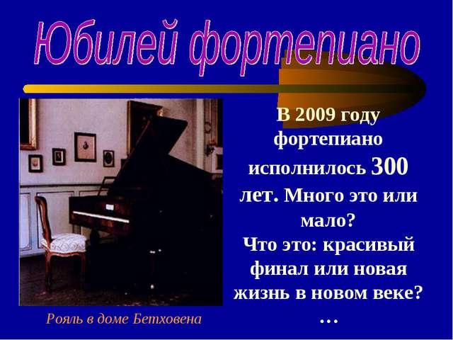 В 2009 году фортепиано исполнилось 300 лет. Много это или мало? Что это: крас...