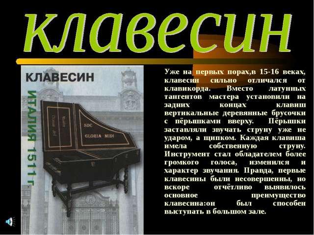 Уже на первых порах,в 15-16 веках, клавесин сильно отличался от клавикорда....