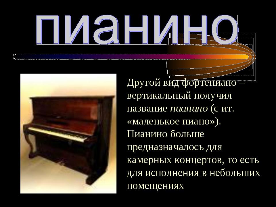 Другой вид фортепиано – вертикальный получил название пианино (с ит. «маленьк...