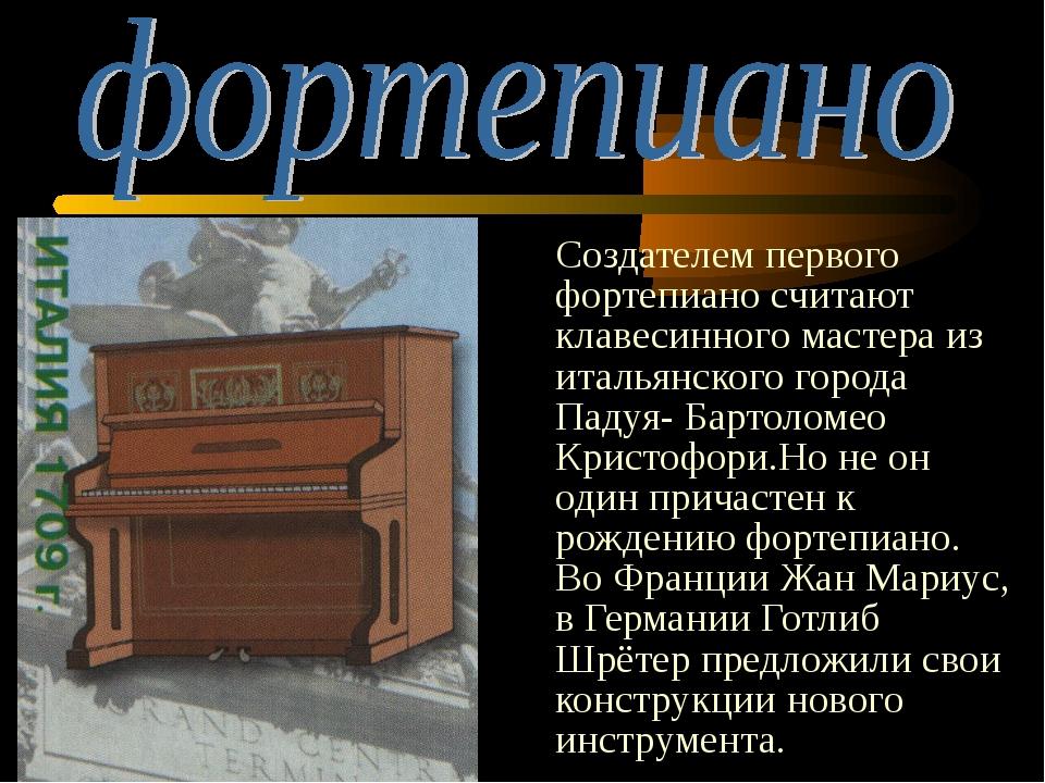 Создателем первого фортепиано считают клавесинного мастера из итальянского г...