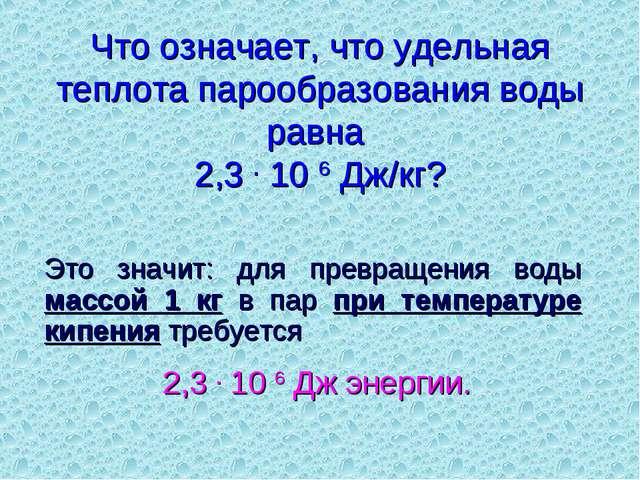 Что означает, что удельная теплота парообразования воды равна 2,3 . 10 6 Дж/к...