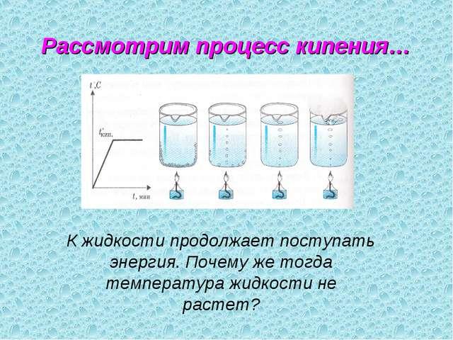 Рассмотрим процесс кипения… К жидкости продолжает поступать энергия. Почему ж...
