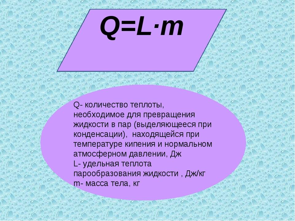 Q=L·m Q- количество теплоты, необходимое для превращения жидкости в пар (выде...