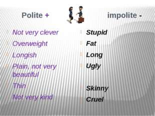 Polite + impolite - Not very clever Overweight Longish Plain, not very beaut
