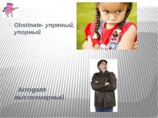Obstinate- упрямый, упорный Arrogant- высокомерный