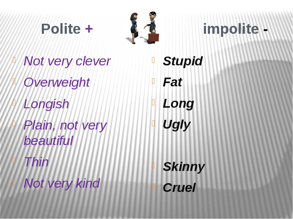 Polite + impolite - Not very clever Overweight Longish Plain, not very beaut...