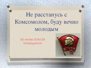 Не расстанусь с Комсомолом, буду вечно молодым 95-летию ВЛКСМ посвящается
