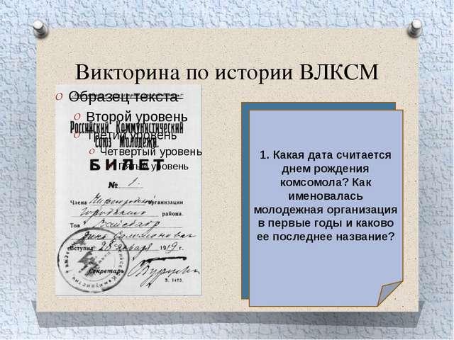 Викторина по истории ВЛКСМ 1.Какая дата считается днем рождения комсомола? К...