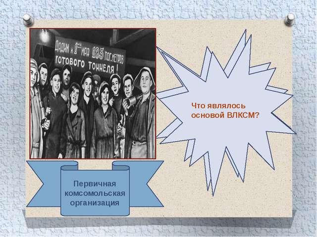 Что являлось основой ВЛКСМ? Первичная комсомольская организация