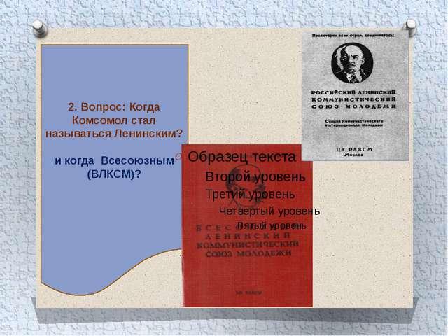 2. Вопрос: Когда Комсомол стал называться Ленинским? и когда Всесоюзным (ВЛКС...