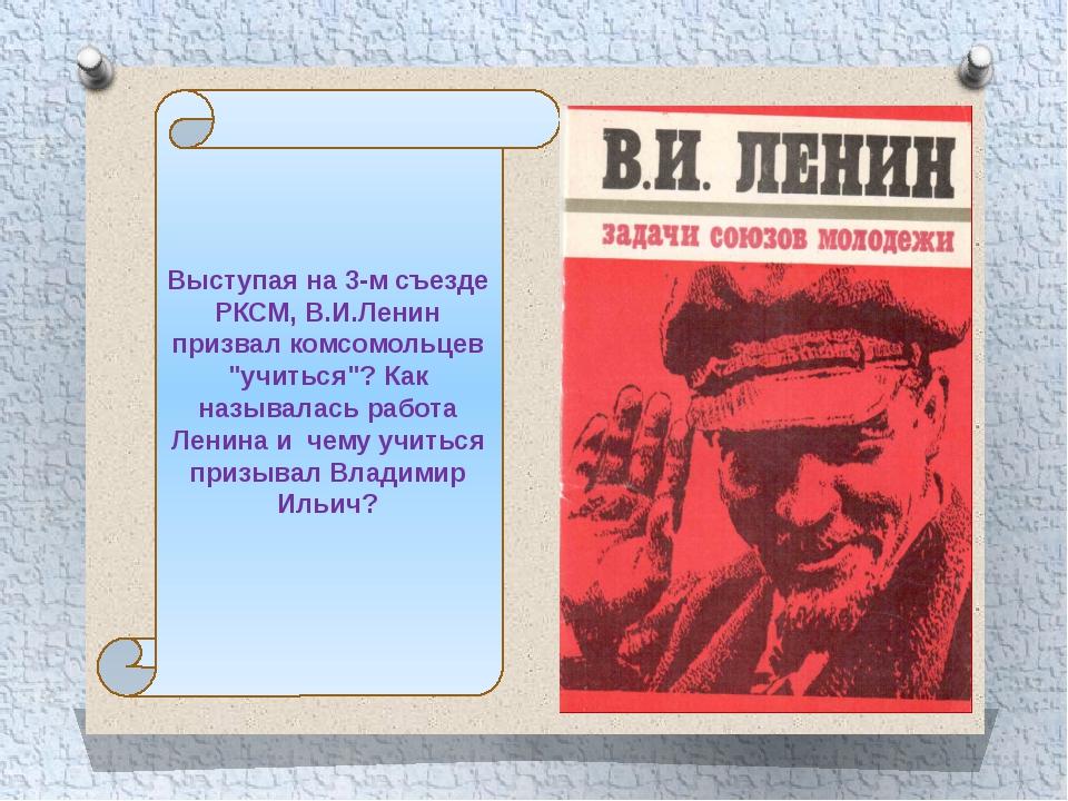 """Выступая на 3-м съезде РКСМ, В.И.Ленин призвал комсомольцев """"учиться""""? Как на..."""