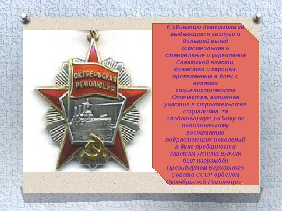 К 50-летию Комсомола за выдающиеся заслуги и большой вклад комсомольцев в ста...