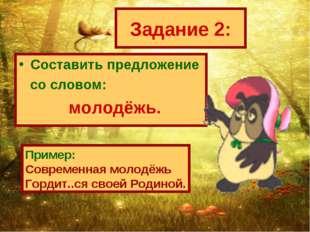 Задание 2: Составить предложение со словом: молодёжь. Пример: Современная мол