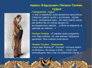 Аммос Фёдорович Ляпкин-Тяпкин судья Городничий - судье: «У вас в передней, к