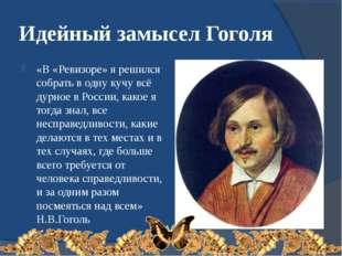 Идейный замысел Гоголя «В «Ревизоре» я решился собрать в одну кучу всё дурное
