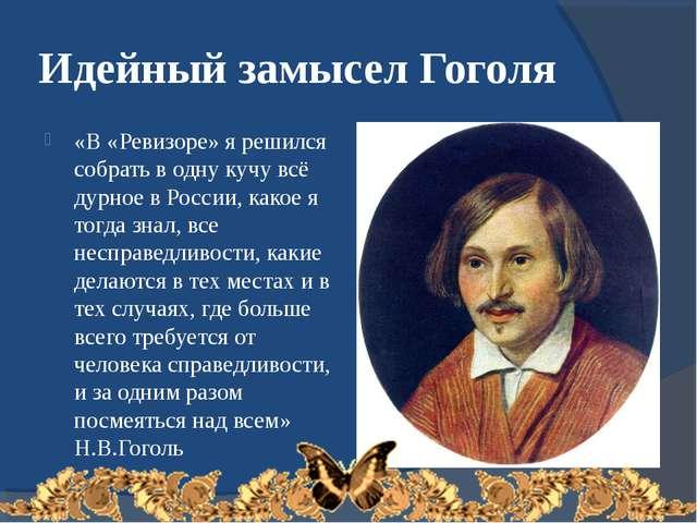 Идейный замысел Гоголя «В «Ревизоре» я решился собрать в одну кучу всё дурное...