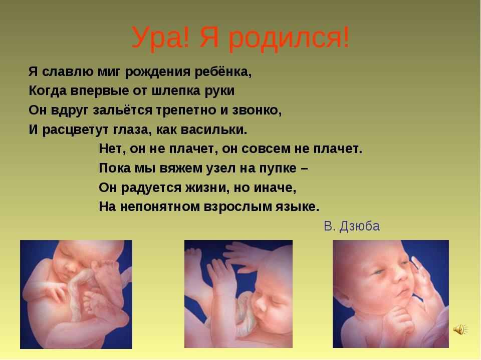 Ура! Я родился! Я славлю миг рождения ребёнка, Когда впервые от шлепка руки О...