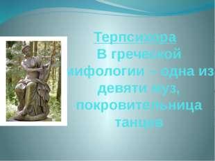 Терпсихора В греческой мифологии – одна из девяти муз, покровительница танцев