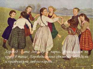 Хоровод – это девушки и парни, движущиеся по кругу в танце. Хороводы тесно св