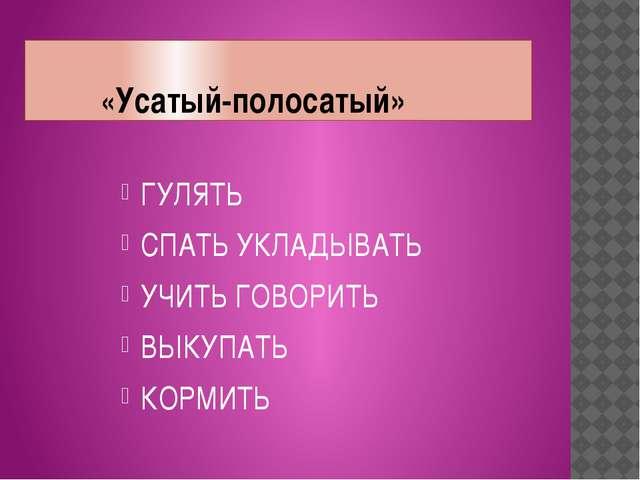 «Усатый-полосатый» ГУЛЯТЬ СПАТЬ УКЛАДЫВАТЬ УЧИТЬ ГОВОРИТЬ ВЫКУПАТЬ КОРМИТЬ