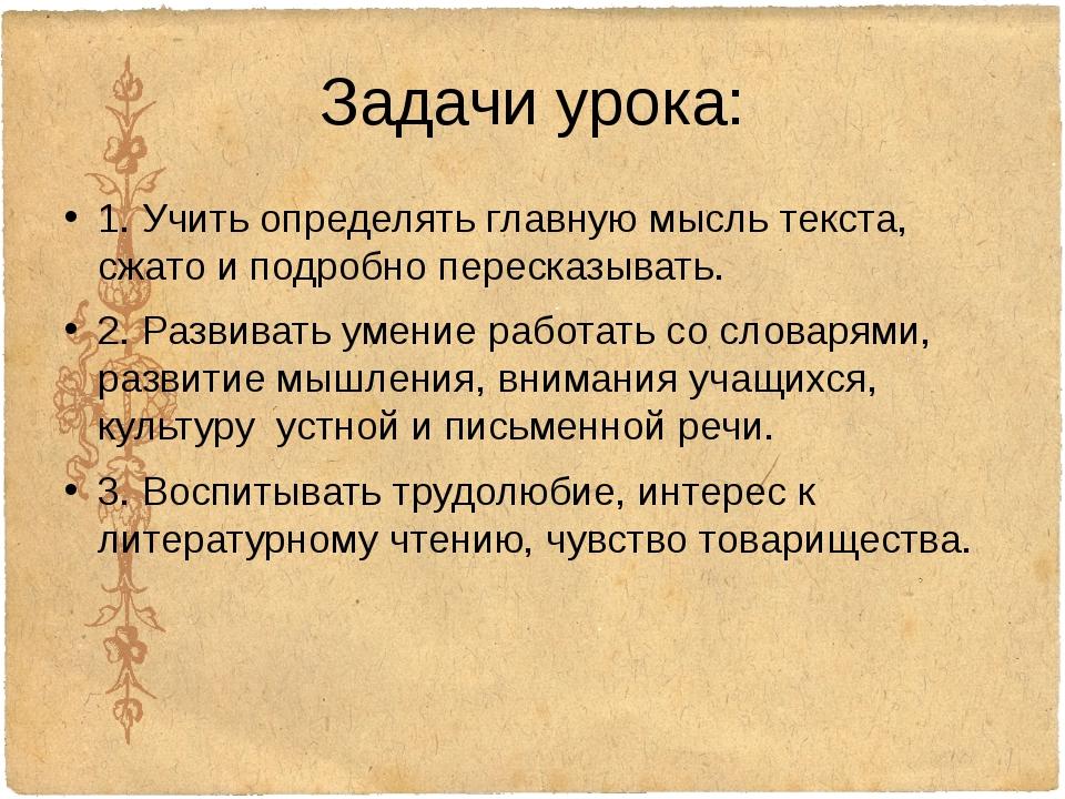 Задачи урока: 1. Учить определять главную мысль текста, сжато и подробно пере...