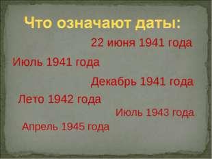 22 июня 1941 года Июль 1941 года Декабрь 1941 года Лето 1942 года Июль 1943 г