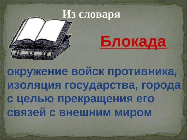 Из словаря окружение войск противника, изоляция государства, города с целью п...