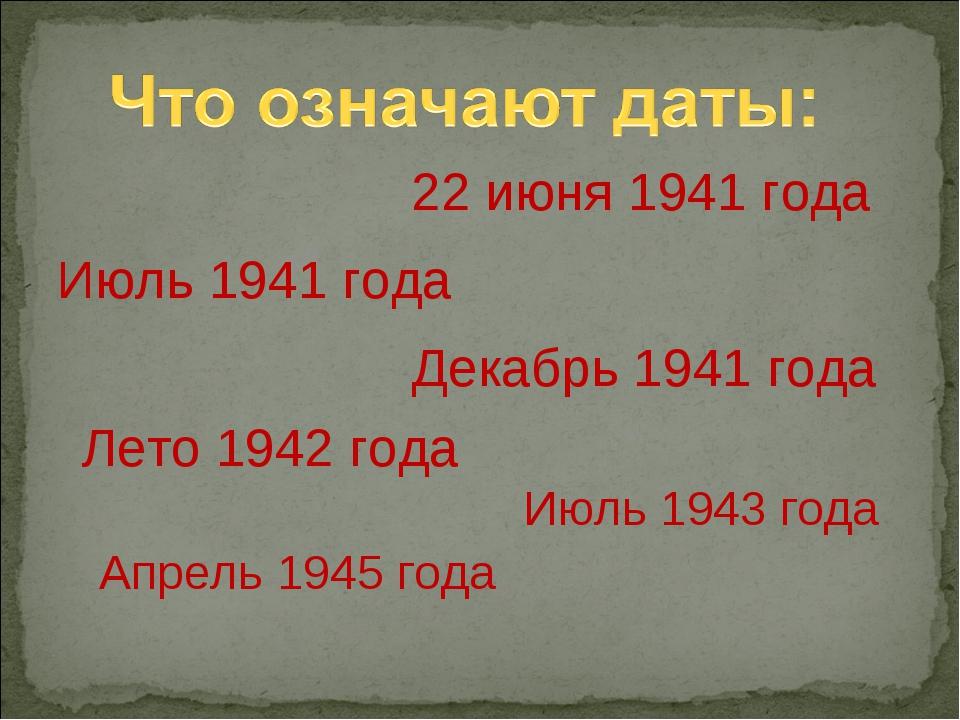 22 июня 1941 года Июль 1941 года Декабрь 1941 года Лето 1942 года Июль 1943 г...