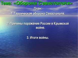 Тема: «Оборона Севастополя» План: 1. Героическая оборона Севастополя. 2. Прич