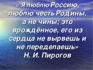 « Я люблю Россию, люблю честь Родины, а не чины; это врождённое, его из сердц