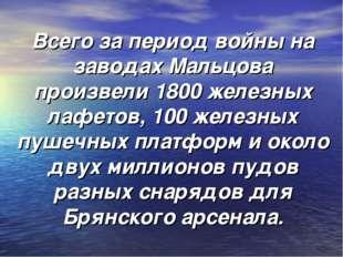 Всего за период войны на заводах Мальцова произвели 1800 железных лафетов, 10