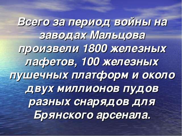 Всего за период войны на заводах Мальцова произвели 1800 железных лафетов, 10...