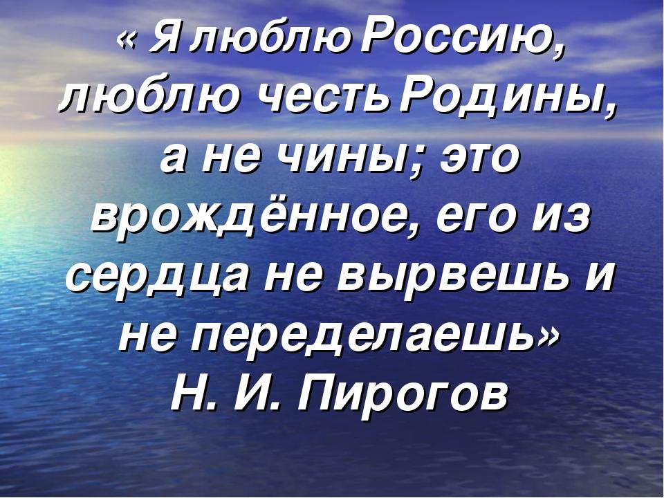 « Я люблю Россию, люблю честь Родины, а не чины; это врождённое, его из сердц...