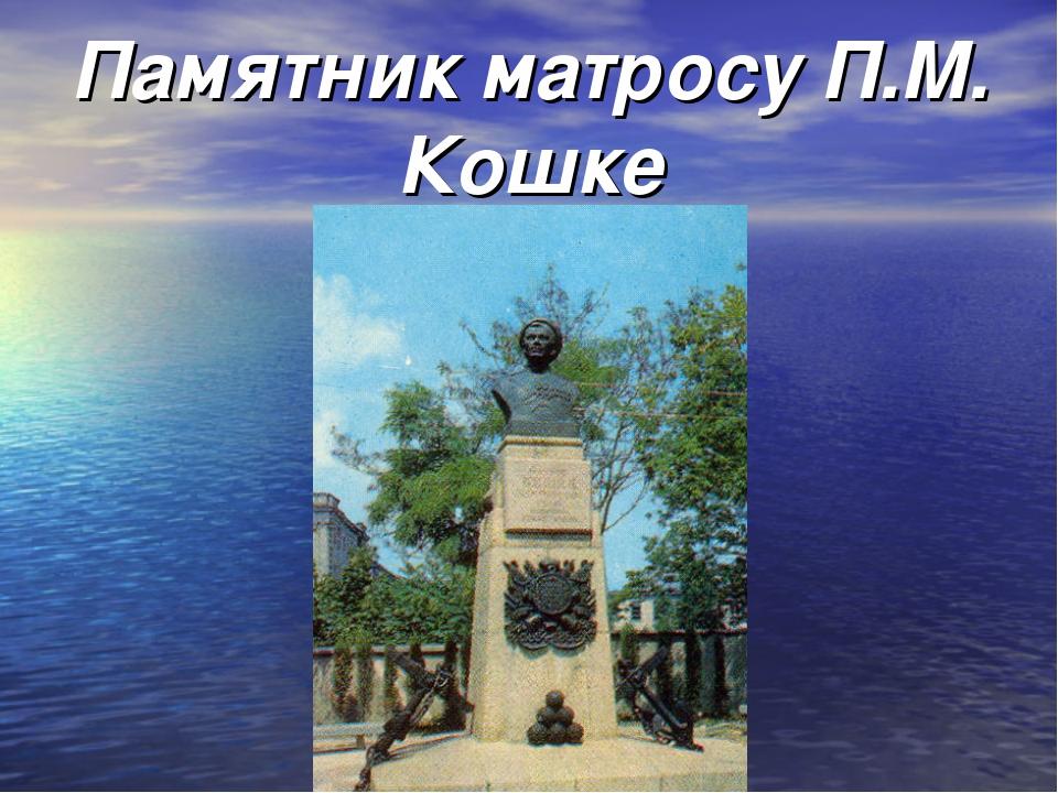 Памятник матросу П.М. Кошке