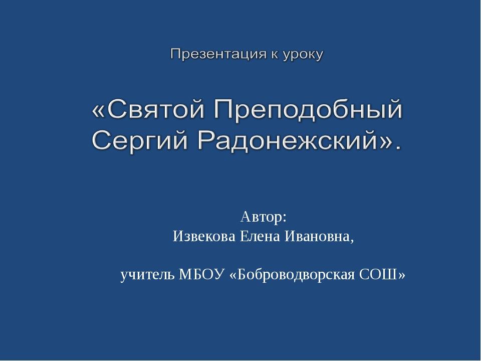 Автор: Извекова Елена Ивановна, учитель МБОУ «Боброводворская СОШ»