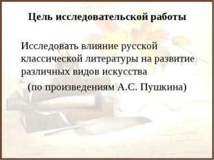 Цель исследовательской работы Исследовать влияние русской классической литера