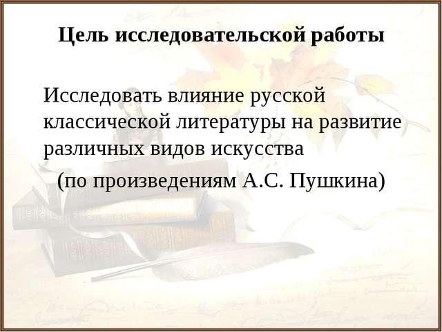 Цель исследовательской работы Исследовать влияние русской классической литера...