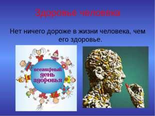 Здоровье человека Нет ничего дороже в жизни человека, чем его здоровье.